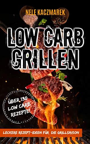 Low Carb Grillen: Über 130 leckere Low Carb Rezepte für eine kohlenhydratarme Grillparty - Das Low Carb Kochbuch für die Grillsaison (Low Carb, Low Carb Rezepte, ohne Kohlenhydrate, Ernährung, Diät)