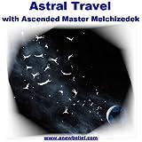 Astral Travel with Ascended Master Melchizedek - Guided Meditation