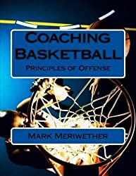 Coaching Basketball: Principles of Offense by Mr. Mark Meriwether (2012-10-02)