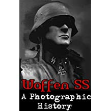 Waffen SS: A Photographic History (Nazi, Waffen SS, WW2, WWII, German Army, German History) (English Edition)