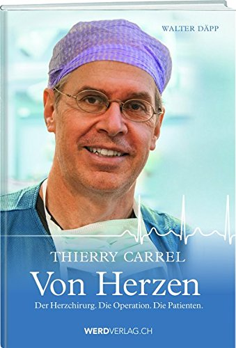 Thierry Carrel - Von Herzen: Der Herzchirurg. Die Operation. Die Patienten.