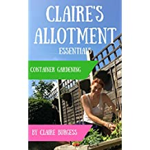 Container Gardening: Everything You Need To Know To Grow In Small Spaces (Claire's Allotment Essentials) (English Edition)