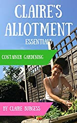 Container Gardening: Everything You Need To Know To Grow In Small Spaces (Claire's Allotment Essentials)