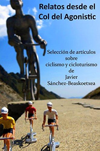 Relatos desde el Col del Agonistic: Selección de artículos sobre ciclismo y cicloturismo por Javier Sánchez-Beaskoetxea