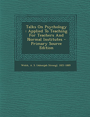 Talks On Psychology: Applied To Teaching For Teachers And Normal Institutes