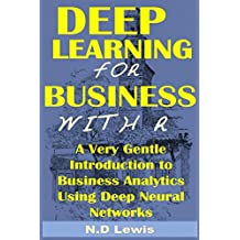 Deep Learning for Business with R: A Very Gentle Introduction to Business Analytics Using Deep Neural Networks (English Edition)