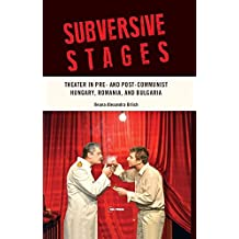 Subversive Stages: Theater in Pre- and Post-Communist Hungary, Romania, and Bulgaria (English Edition)