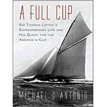 [(A Full Cup: Sir Thomas Lipton's Extraordinary Life and His Quest for the America's Cup )] [Author: Michael D'Antonio] [Jul-2010]