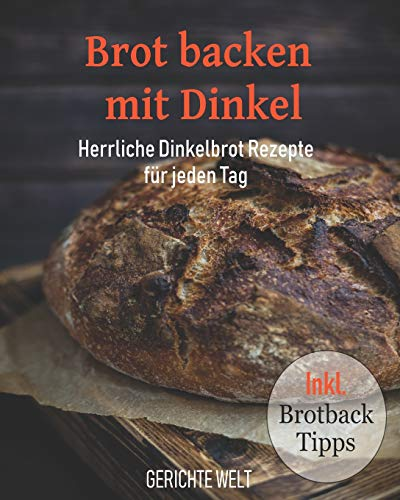Brot backen mit Dinkel: Herrliche Dinkelbrot Rezepte für jeden Tag inkl. Brotback-Tipps
