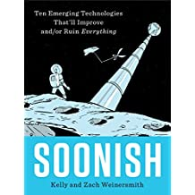 Soonish: Emerging Technologies That Will Improve and/or Ruin Everything