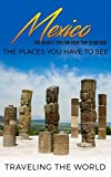 Mexico: Mexico Travel Guide: The 30 Best Tips For Your Trip To Mexico - The Places You Have To See (Mexico Travel, Cancun, Mexico City, Los Cabos, Oaxaca Book 1) (English Edition)