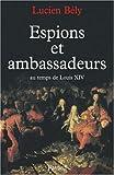 Espions et ambassadeurs : Au temps de Louis XIV