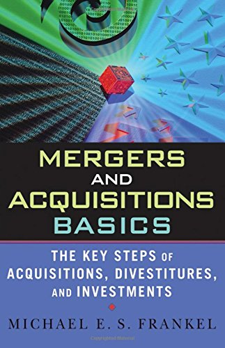 Mergers and Acquisitions Basics: The Key Steps of Acquisitions, Divestitures, and Investments