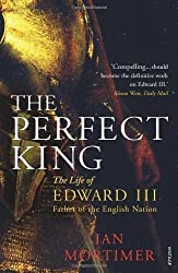 The Perfect King: The Life of Edward III, Father of the English Nation by Mortimer, Ian (2008)