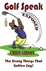 Golf Speak Exposed: The Crazy Things That Golfer's Say (I Knew I Was Gonna Do That!) 1st edition by Gibson, Chris (2013) Paperback