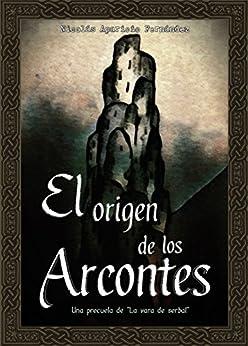 """El origen de los arcontes: Una precuela de """"La vara de serbal"""" (Spanish Edition) by [Aparicio Fernández, Nicolás]"""