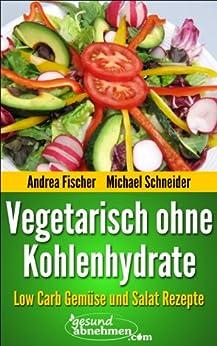 Low Carb Vegetarisch: Gemüse und Salat Rezepte ohne Kohlenhydrate (Diät Rezepte) von [Fischer, Andrea, Schneider, Michael]