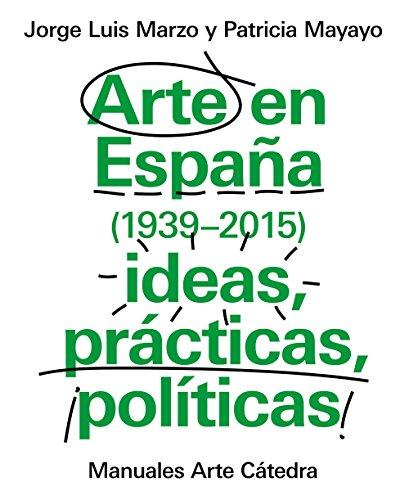 Arte en España 1939-2015, ideas, prácticas, políticas (Manuales Arte Cátedra) por Jorge Luis Marzo