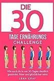 Die 30 Tage Ernährungs-Challenge: Wie auch Du in nur 30 Tagen deutlich gesünder, fitter und glücklicher wirst
