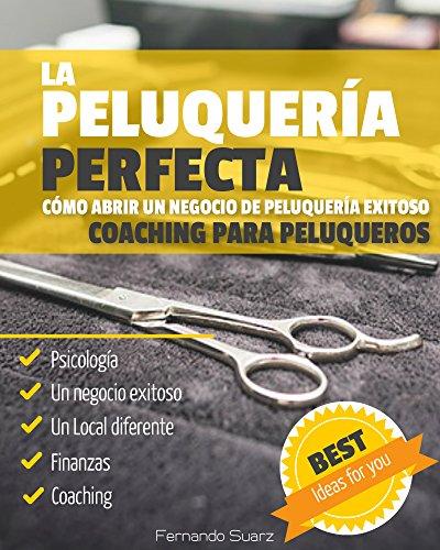 La peluquería perfecta: Cómo abrir un negocio de peluquería exitoso (Spanish Edition)