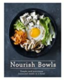 Nourish Bowls: Simple and Delicious Balanced Meals in a Bowl
