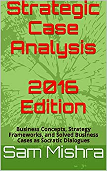 Strategic Case Analysis  2016 Edition: Business Concepts, Strategy Frameworks, and Solved Business Cases as Socratic Dialogues (English Edition) di [Mishra, Sam]