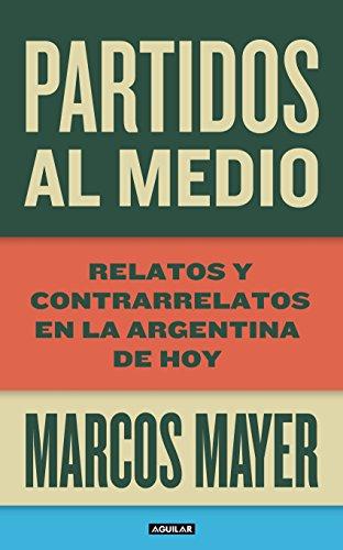 Partidos al medio: Relatos y contrarrelatos en la Argentina de hoy por Marcos Mayer