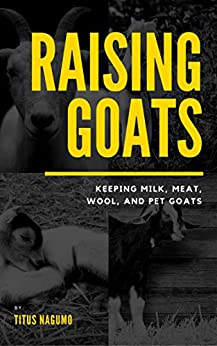 Raising Goats: Keeping Milk, Meat, Wool and Pet Goats (English Edition) de [Nagumo, Titus, Publishing, Timely]