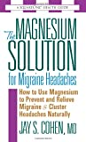 Magnesium Solution for Migraine Headaches: How to Use Magnesium to Prevent and Relieve Migraine and Cluster Headaches Naturally (Square One Health Guides)