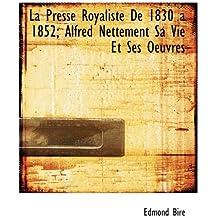 La Presse Royaliste de 1830 a 1852; Alfred Nettement Sa Vie Et Ses Oeuvres