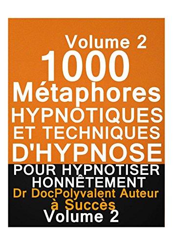 1000 Métaphores HYPNOTIQUES ET TECHNIQUES D'HYPNOSE POUR HYPNOTISER HONNÊTEMENT: vol 2 -techniques d'hypnose,comment hypnotiser,auto hypnose