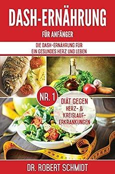DASH-Ernährung für Anfänger: Die DASH-Ernährung für ein gesundes Herz und Leben - Die Nr.1 Diät gegen Herz- & Kreislauferkrankungen (inkl. leckere und herzgesunde Rezepte)