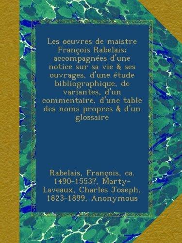 Les oeuvres de maistre François Rabelais; accompagnées d'une notice sur sa vie & ses ouvrages, d'une étude bibliographique, de variantes, d'un d'une table des noms propres & d'un glossaire