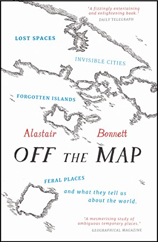 Off the Map: Lost Spaces, Invisible Cities, Forgotten Islands, Feral Places and What They Tell Us About the World por Alastair Bonnett
