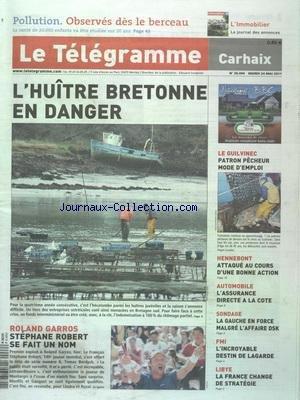TELEGRAMME (LE) [No 20494] du 24/05/2011 - L'HUITRE BRETONNE EN DANGER - ROLAND GARROS - STEPHANE ROBERT SE FAIT UN NOM - LIBYE - LA FRANCE CHANGE DE STRATEGIE - FMI - L'INCROYABLE DESTIN DE LAGARDE - LA GAUCHE EN FORCE MALGRE L'ADDAIRE STRAUSS KAHN - L'ASSURANCE DIRECTE A LA COTE - HENEBONT - ATTAQUE AU COURS D'UNE BONNE ACTION - LE GUILVINEC - PATRON PECHEUR MODE D'EMPLOI - POLLUTION - OBSERVES DES LE BERCEAU