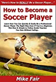 How to Become a Soccer Player: Learn How You Can Quickly & Easily Be a Good Professional Soccer Player The Right Way Even If You're a Beginner, This New & Simple to Follow Guide Teaches You How