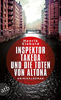 Inspektor Takeda und die Toten von Altona: Kriminalroman (Inspektor Takeda ermittelt 1) von [Siebold, Henrik]