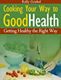 Cooking  Your  Way  to  Good  Health:  Getting  Healthy  the  Right  Way
