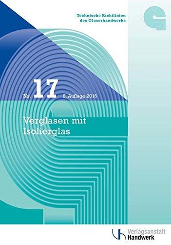 Technische Richtlinien des Glaserhandwerks / Technische Richtlinie des Glaserhandwerks Nr. 17: Verglasen mit Isolierglas