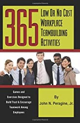 365 Low or No Cost Workplace Teambuilding Activities: Games and Exercises Designed to Build Trust & Encourage Teamwork Among Employees