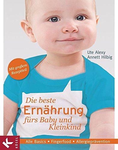 Die beste Ernährung fürs Baby und Kleinkind: Alle Basics - Fingerfood - Allergieprävention - Mit großem Rezeptteil
