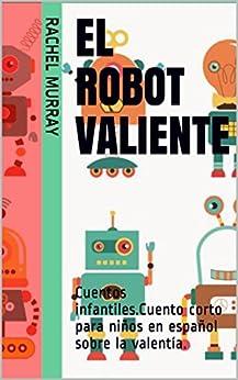El robot VALIENTE: Cuentos infantiles.Cuento corto para niños en español sobre la valentía. (Spanish Edition)