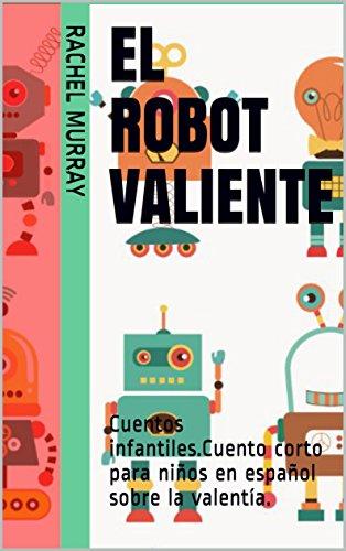 El robot VALIENTE: Cuentos infantiles.Cuento corto para niños en español sobre la valentía. por Rachel Murray