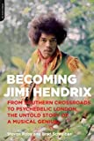 Becoming Jimi Hendrix: From Southern Crossroads to Psychedelic London - The Untold Story of Musical Genius