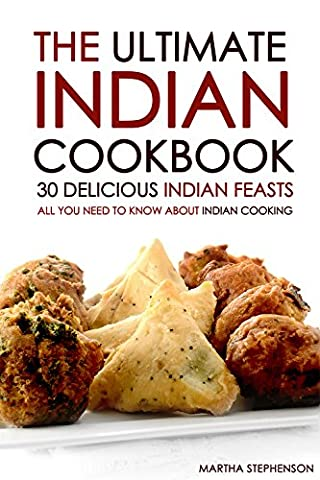The Ultimate Indian Cookbook - 30 Delicious Indian Feasts: All You Need to Know about Indian Cooking