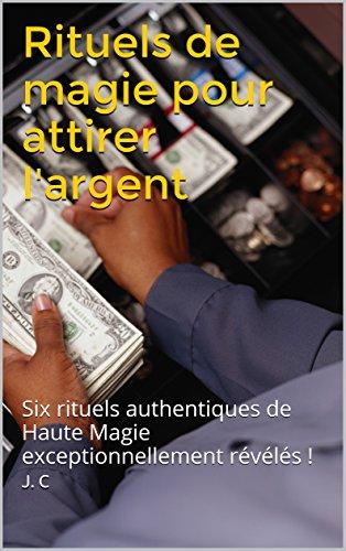 Rituels de magie pour attirer l'argent: Six rituels authentiques de Haute Magie exceptionnellement révélés ! par J. C