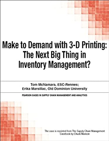 Make to Demand with 3-D Printing: The Next Big Thing in Inventory Management? (Pearson Cases in Supply Chain Management and
