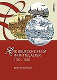 Die deutsche Stadt im Mittelalter 1150-1550: Stadtgestalt, Recht, Verfassung, Stadtregiment, Kirche, Gesellschaft, Wirtschaft
