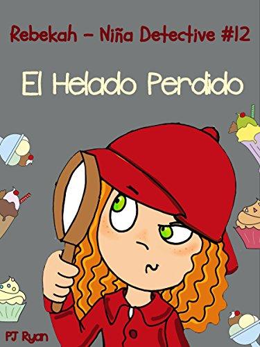 Rebekah - Niña Detective #12: El Helado Perdido (una divertida historia de misterio para niños entre 9-12 años) por PJ Ryan