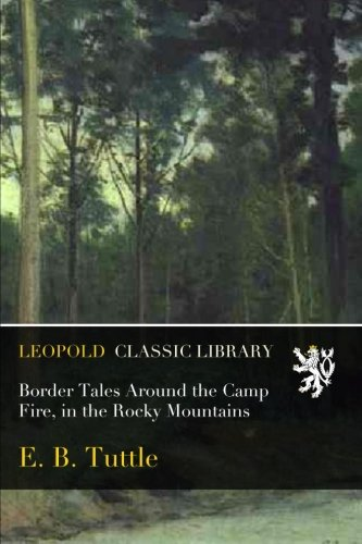 Border Tales Around the Camp Fire, in the Rocky Mountains por E. B. Tuttle